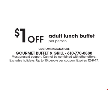 $1 off adult lunch buffet per person. Must present coupon. Cannot be combined with other offers. Excludes holidays. Up to 10 people per coupon. Expires 12-8-17.