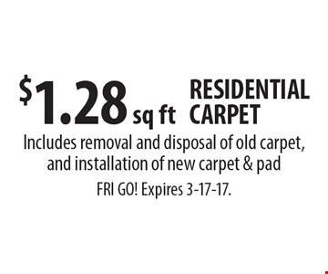 $1.28 sq ft RESIDENTIAL CARPET Includes removal and disposal of old carpet, and installation of new carpet & pad. FRI GO! Expires 3-17-17.