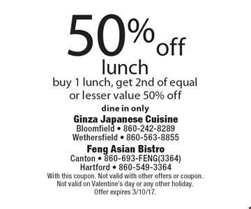 50%off lunch buy 1 lunch, get 2nd of equal or lesser value 50% off dine in only. With this coupon. Not valid with other offers or coupon. Not valid on Valentine's day or any other holiday. Offer expires 3/10/17.