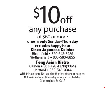 $10off any purchase of $60 or more dine in only Sunday-Thursday, excludes happy hour. With this coupon. Not valid with other offers or coupon. Not valid on Valentine's day or any other holiday. Offer expires 3/10/17.