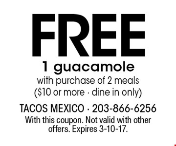 FREE 1 guacamole with purchase of 2 meals ($10 or more - dine in only). With this coupon. Not valid with other offers. Expires 3-10-17.