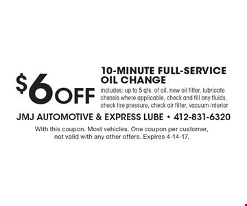 $6 Off 10-Minute Full Service Oil Change. Includes: up to 5 qts. of oil, new oil filter, lubricate chassis where applicable, check and fill any fluids, check tire pressure, check air filter, vacuum interior. With this coupon. Most vehicles. One coupon per customer, not valid with any other offers. Expires 4-14-17.