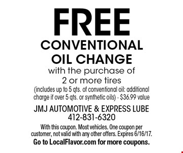 FREE CONVENTIONAL OIL CHANGE with the purchase of 2 or more tires (includes up to 5 qts. of conventional oil: additional charge if over 5 qts. or synthetic oils) - $36.99 value. With this coupon. Most vehicles. One coupon per customer, not valid with any other offers. Expires 6/16/17. Go to LocalFlavor.com for more coupons.