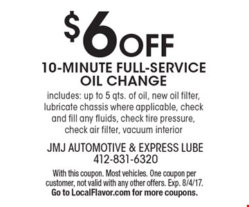 $6 Off 10-MINUTE FULL-SERVICE OIL CHANGE. includes: up to 5 qts. of oil, new oil filter, lubricate chassis where applicable, check and fill any fluids, check tire pressure, check air filter, vacuum interior. With this coupon. Most vehicles. One coupon per customer, not valid with any other offers. Exp. 8/4/17. Go to LocalFlavor.com for more coupons.
