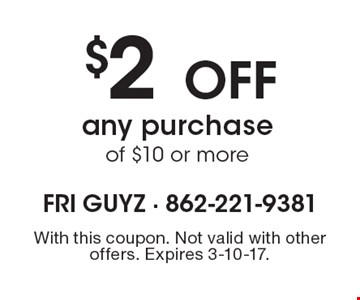 $2 OFF any purchase of $10 or more. With this coupon. Not valid with other offers. Expires 3-10-17.