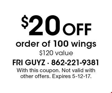 $20 off order of 100 wings. $120 value. With this coupon. Not valid with other offers. Expires 5-12-17.