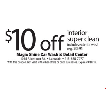 $10 off interior super clean. Includes exterior wash. Reg. $39.95. With this coupon. Not valid with other offers or prior purchases. Expires 3/10/17.