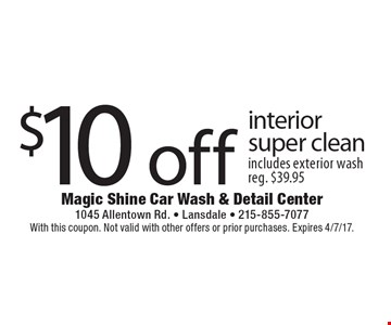 $10 off interior super clean. Includes exterior wash. Reg. $39.95. With this coupon. Not valid with other offers or prior purchases. Expires 4/7/17.