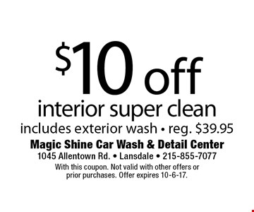 $10 off interior super clean. Includes exterior wash. Reg. $39.95. With this coupon. Not valid with other offers or prior purchases. Offer expires 10-6-17.