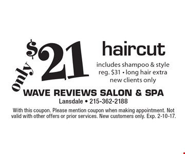 $21 haircut. Includes shampoo & style reg. $31 - long hair extra. New clients only. With this coupon. Please mention coupon when making appointment. Not valid with other offers or prior services. New customers only. Exp. 2-10-17.