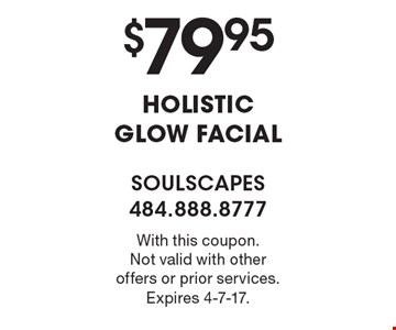$79.95 HOLISTIC GLOW FACIAL. With this coupon. Not valid with other offers or prior services. Expires 4-7-17.