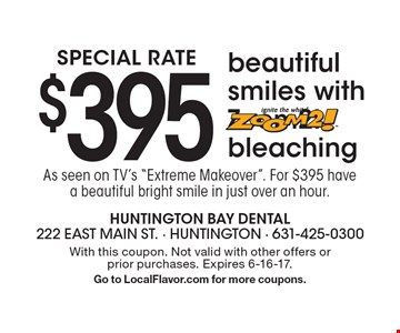 Special Rate. $395 beautiful smiles with Zoom2! bleaching. As seen on TV's