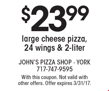 $23.99 large cheese pizza, 24 wings & 2-liter. With this coupon. Not valid with other offers. Offer expires 3/31/17.