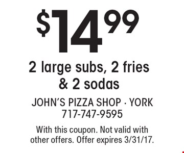 $14.99 2 large subs, 2 fries & 2 sodas. With this coupon. Not valid with other offers. Offer expires 3/31/17.
