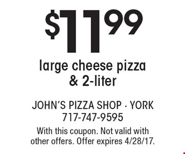 $11.99 large cheese pizza & 2-liter. With this coupon. Not valid with other offers. Offer expires 4/28/17.