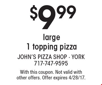 $9.99 large 1 topping pizza. With this coupon. Not valid with other offers. Offer expires 4/28/17.