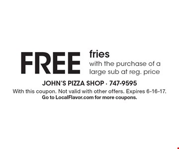 FREE fries with the purchase of a large sub at reg. price. With this coupon. Not valid with other offers. Expires 6-16-17.Go to LocalFlavor.com for more coupons.