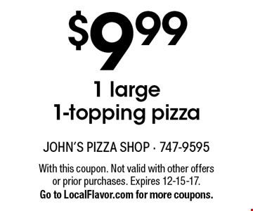 $9.99 1 large 1-topping pizza. With this coupon. Not valid with other offers or prior purchases. Expires 12-15-17. Go to LocalFlavor.com for more coupons.