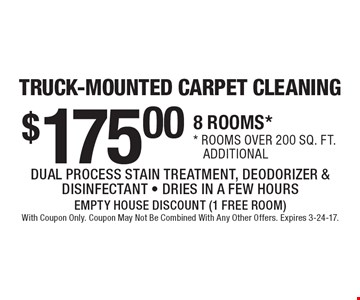 TRUCK-MOUNTED CARPET CLEANING $175.00 8 ROOMS. Rooms over 200 sq. ft. additional. DUAL PROCESS STAIN TREATMENT, DEODORIZER & DISINFECTANT - DRIES IN A FEW HOURS. EMPTY HOUSE DISCOUNT (1 FREE ROOM) With Coupon Only. Coupon May Not Be Combined With Any Other Offers. Expires 3-24-17.