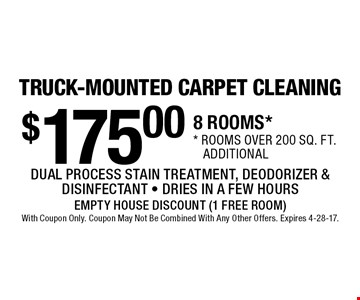 TRUCK-MOUNTED CARPET CLEANING! $175.00 8 ROOMS** rooms over 200 sq. ft. additional DUAL PROCESS STAIN TREATMENT, DEODORIZER & DISINFECTANT - DRIES IN A FEW HOURS. EMPTY HOUSE DISCOUNT (1 FREE ROOM)With Coupon Only. Coupon May Not Be Combined With Any Other Offers. Expires 4-28-17.