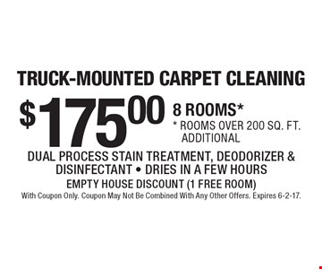 TRUCK-MOUNTED CARPET CLEANING. $175.00 8 ROOMS*. *rooms over 200 sq. ft. additional. DUAL PROCESS STAIN TREATMENT, DEODORIZER & DISINFECTANT. DRIES IN A FEW HOURS. EMPTY HOUSE DISCOUNT (1 FREE ROOM). With Coupon Only. Coupon May Not Be Combined With Any Other Offers. Expires 6-2-17.