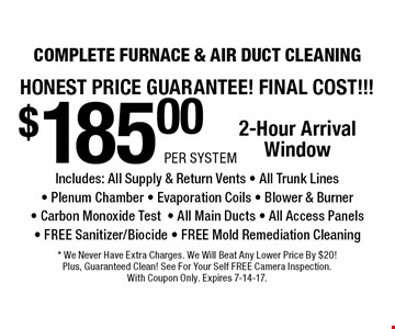 HONEST PRICE GUARaNTEE! FINAL COST!!! $185.00 Per SYSTEM COMPLETE FURNACE & AIR DUCT CLEANING Includes: All Supply & Return Vents - All Trunk Lines - Plenum Chamber - Evaporation Coils - Blower & Burner - Carbon Monoxide Test- All Main Ducts - All Access Panels - FREE Sanitizer/Biocide - FREE Mold Remediation Cleaning. 2-Hour Arrival Window. * We Never Have Extra Charges. We Will Beat Any Lower Price By $20!Plus, Guaranteed Clean! See For Your Self FREE Camera Inspection.With Coupon Only. Expires 7-14-17.