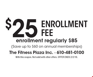 $25 ENROLLMENT FEE. Enrollment regularly $85 (Save up to $60 on annual memberships). With this coupon. Not valid with other offers. OFFER ENDS 2/2/18.