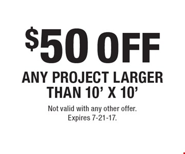 $50 OFF ANY PROJECT LARGER THAN 10' X 10'. Not valid with any other offer. Expires 7-21-17.