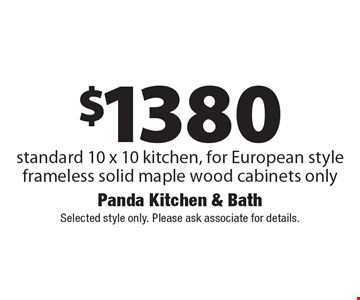 $1380 standard 10 x 10 kitchen, for European style frameless solid maple wood cabinets only. Selected style only. Please ask associate for details.
