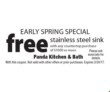 Early Spring SPECIAL free stainless steel sink with any countertop purchase of $1000 or more. With this coupon. Not valid with other offers or prior purchases. Expires 3/24/17.