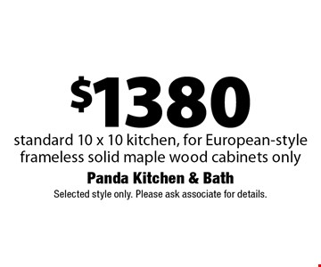 $1380 standard 10 x 10 kitchen, for European-style frameless solid maple wood cabinets only. Selected style only. Please ask associate for details.