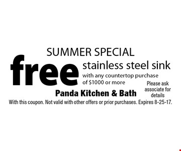 SUMMER SPECIAL. Free stainless steel sink with any countertop purchase of $1000 or more. With this coupon. Not valid with other offers or prior purchases. Expires 8-25-17.