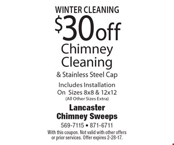 Winter Cleaning. $30 off Chimney Cleaning & Stainless Steel Cap. Includes Installation On Sizes 8x8 & 12x12 (All Other Sizes Extra). With this coupon. Not valid with other offers or prior services. Offer expires 2-28-17.