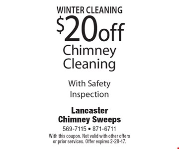 Winter Cleaning. $20 off Chimney Cleaning With Safety Inspection. With this coupon. Not valid with other offers or prior services. Offer expires 2-28-17.