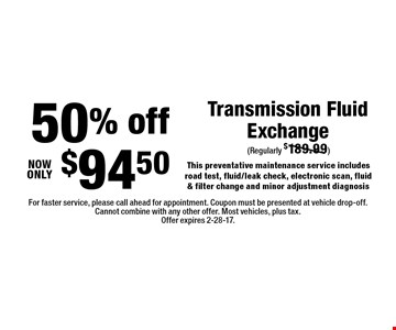 50% off $94.50 Transmission Fluid Exchange This preventative maintenance service includes road test, fluid/leak check, electronic scan, fluid & filter change and minor adjustment diagnosis. For faster service, please call ahead for appointment. Coupon must be presented at vehicle drop-off. Cannot combine with any other offer. Most vehicles, plus tax. Offer expires 2-28-17.