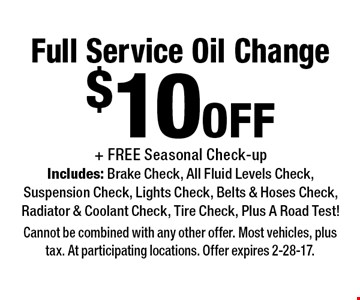 $10 off Full Service Oil Change + FREE Seasonal Check-up Includes: Brake Check, All Fluid Levels Check, Suspension Check, Lights Check, Belts & Hoses Check,Radiator & Coolant Check, Tire Check, Plus A Road Test! . Cannot be combined with any other offer. Most vehicles, plus tax. At participating locations. Offer expires 2-28-17.