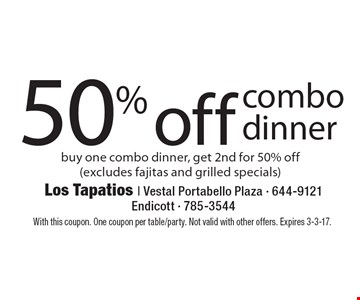 50% off combo dinner. Buy one combo dinner, get 2nd for 50% off (excludes fajitas and grilled specials). With this coupon. One coupon per table/party. Not valid with other offers. Expires 3-3-17.