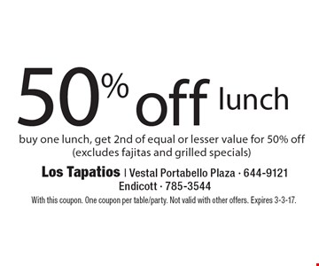 50% off lunch. Buy one lunch, get 2nd of equal or lesser value for 50% off (excludes fajitas and grilled specials). With this coupon. One coupon per table/party. Not valid with other offers. Expires 3-3-17.