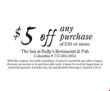 $5 off any purchase of $30 or more. With this coupon. Not valid on holidays. Cannot be used with any other coupon, discount, promotion or to purchase gift cards. Cannot be used for happy hour or early bird specials. Excludes tax, tip and alcoholic beverages. Expires 2-28-17.