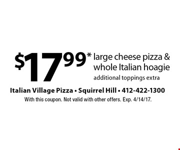 $17.99* large cheese pizza & whole Italian hoagie, additional toppings extra. With this coupon. Not valid with other offers. Exp. 4/14/17.