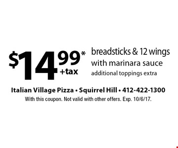 $14.99*+tax breadsticks & 12 wings with marinara sauce. Additional toppings extra. With this coupon. Not valid with other offers. Exp. 10/6/17.