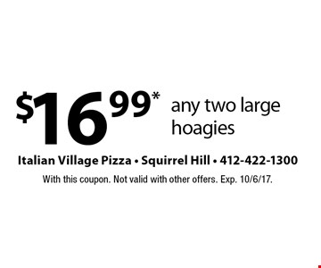 $16.99* any two large hoagies. With this coupon. Not valid with other offers. Exp. 10/6/17.