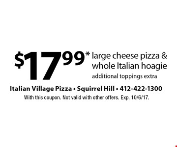 $17.99* large cheese pizza & whole Italian hoagie. Additional toppings extra. With this coupon. Not valid with other offers. Exp. 10/6/17.