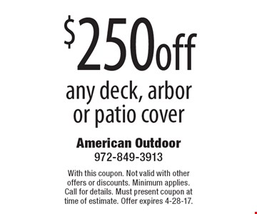 $250 off any deck, arbor or patio cover. With this coupon. Not valid with other offers or discounts. Minimum applies. Call for details. Must present coupon at time of estimate. Offer expires 4-28-17.