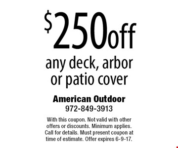 $250 off any deck, arbor or patio cover. With this coupon. Not valid with other offers or discounts. Minimum applies. Call for details. Must present coupon at time of estimate. Offer expires 6-9-17.