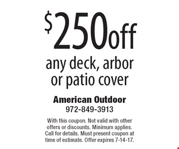 $250 off any deck, arbor or patio cover. With this coupon. Not valid with other offers or discounts. Minimum applies. Call for details. Must present coupon at time of estimate. Offer expires 7-14-17.