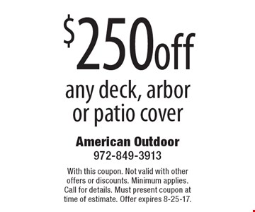 $250 off any deck, arbor or patio cover. With this coupon. Not valid with other offers or discounts. Minimum applies. Call for details. Must present coupon at time of estimate. Offer expires 8-25-17.