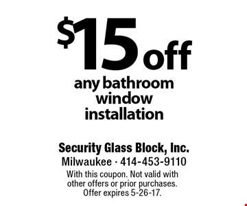 $15 off any bathroom window installation. With this coupon. Not valid with other offers or prior purchases. Offer expires 5-26-17.
