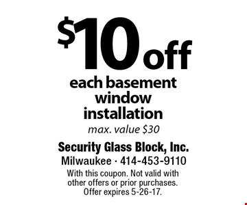 $10 off each basement window installation, max. value $30. With this coupon. Not valid with other offers or prior purchases. Offer expires 5-26-17.
