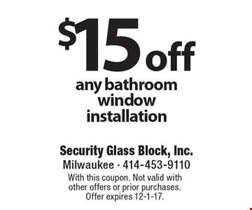 $15 off any bathroom window installation. With this coupon. Not valid with other offers or prior purchases. Offer expires 12-1-17.